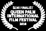 SEMI FINALIST - QUEEN PALM INTERNATIONAL FILM FESTIVAL - 2018